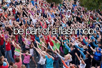 Be part of a flashmob.!! I'm determined to be in one before I die!!!