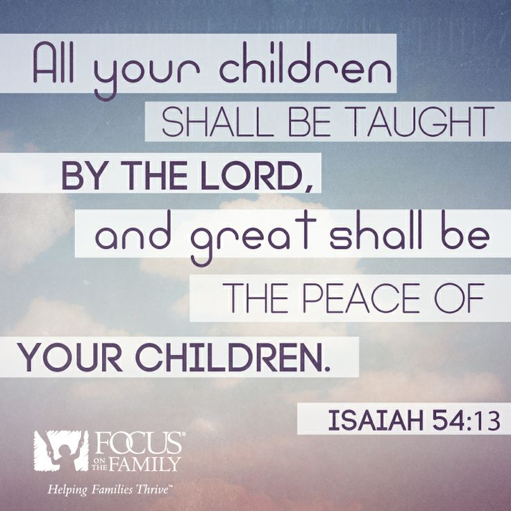 All your children shall be taught by the Lord, and great shall be the peace of your children. Isaiah 54:13