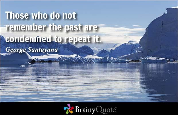 Those who do not remember the past are condemned to repeat it. - George Santayana at BrainyQuote