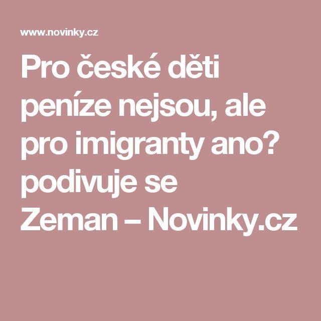 Pro české děti peníze nejsou, ale pro imigranty ano? podivuje se Zeman– Novinky.cz
