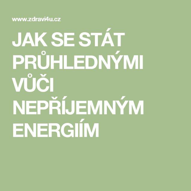 JAK SE STÁT PRŮHLEDNÝMI VŮČI NEPŘÍJEMNÝM ENERGIÍM