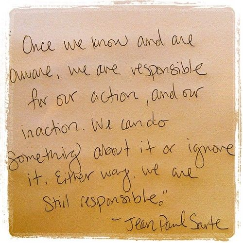 """Once we know and are aware, we are responsible for our action, and our inaction. We can do something about it or ignore it. Either way, we are still responsible."""" - Jean Paul Sartre"""