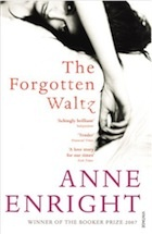 Anne Enright: The Forgotten Waltz   Pub: Jonathan Cape   Irish writer's 5th novel.  If it hadn't been for the child then none of this might have happened. She saw me kissing her father. She saw her father kissing me. The fact that a child got mixed up in it all made us feel that it mattered, that there was no going back.