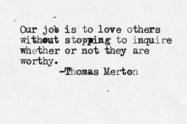 Our job is to love others without stopping to inquire whether or not they are worthy. -Thomas Merton