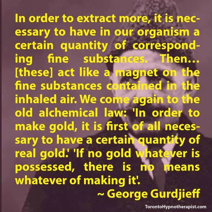 In order to extract more, it is necessary to have in our organism a certain quantity of corresponding fine substances. Then… [these] act like a magnet on the fine substances contained in the inhaled air. We come again to the old alchemical law: 'In order to make gold, it is first of all necessary to have a certain quantity of real gold.' 'If no gold whatever is possessed, there is no means whatever of making it'. ~ George Gurdjieff Quotes