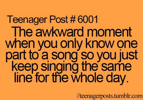 The awkward moment when you only know one part to a song so you just keep singing the same line for the whole day.