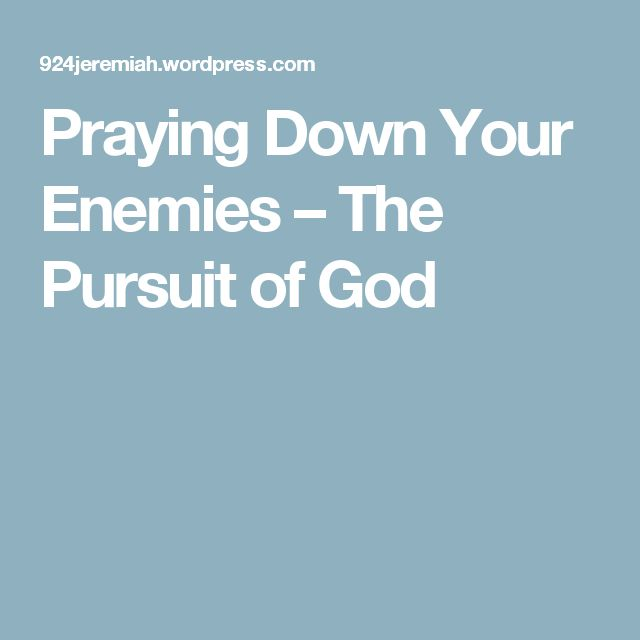 Praying Down Your Enemies – The Pursuit of God