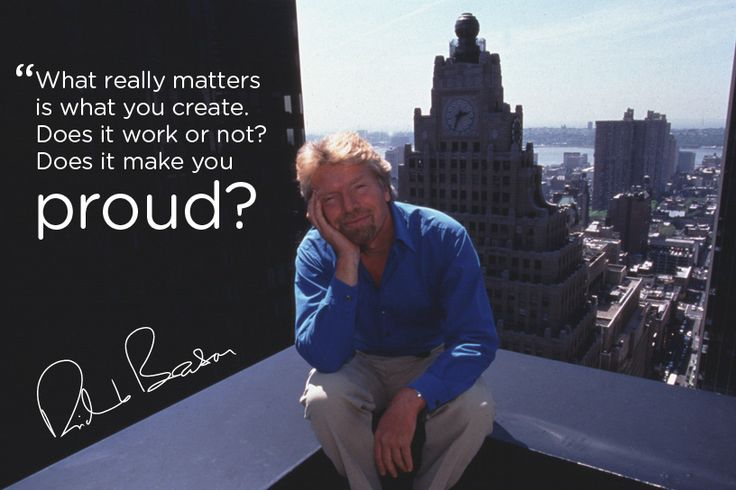 """What Really Matters is what you create. Does it work or not? Does it make you proud?"" -Richard Branson-"