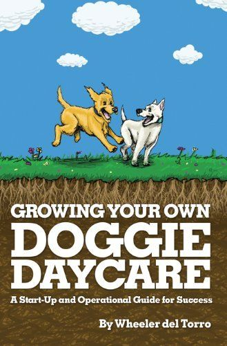 Growing Your Own Doggie Daycare: A Start-Up and Operational Guide for Success by Wheeler del Torro. $9.99. Publisher: Barkleigh Productions Inc.; 1st edition edition (March 1, 2012). 190 pages