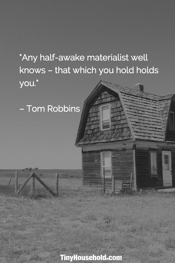 """Tiny House Quote: """"Any half-awake materialist well knows - that which you hold holds you."""" - Tom Robbins"""