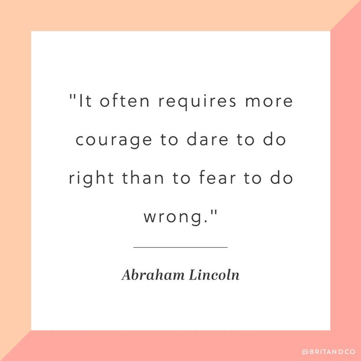 """It often requires more courage to dare to do right than to fear to do wrong."" -Abraham Lincoln"