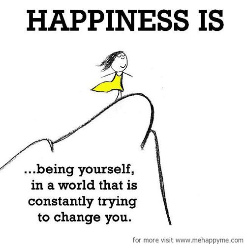 Happiness #91: Happiness is being yourself in a world that is constantly trying to change you.