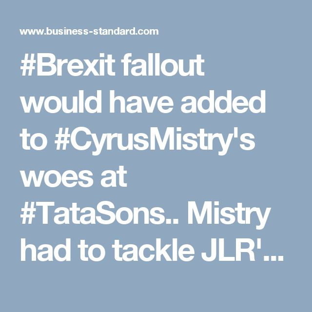 #Brexit fallout would have added to #CyrusMistry's woes at #TataSons.. Mistry had to tackle JLR's robust European sales coming under the Brexit cloud and the panic sale of Tata Steel's global assets not yielding results
