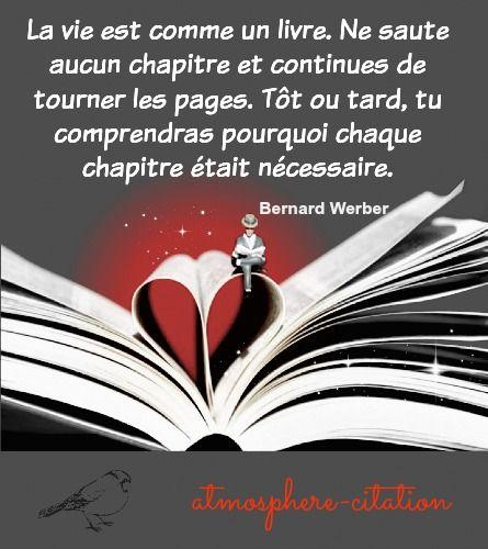 La vie est comme un livre. Ne saute aucun chapitre et continues de tourner les pages. Tôt ou tard, tu comprendras pourquoi chaque chapitre était nécessaire. -Bernard Weber