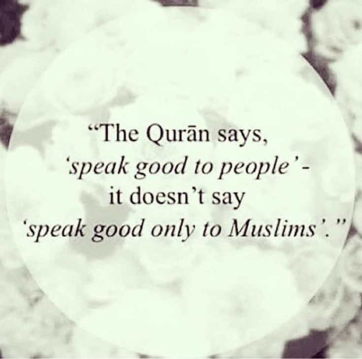 The Quran says : speak good to people. It doesn't say 'speak good to Muslims' ♥