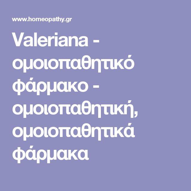 Valeriana - ομοιοπαθητικό φάρμακο - ομοιοπαθητική, ομοιοπαθητικά φάρμακα
