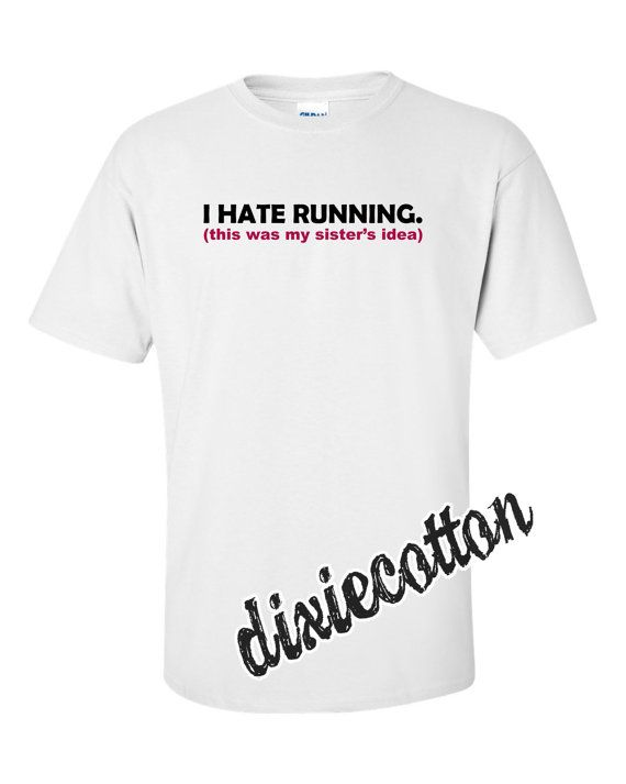 I Hate Running This Was My Sister's Idea Run by DixieCottonShirts