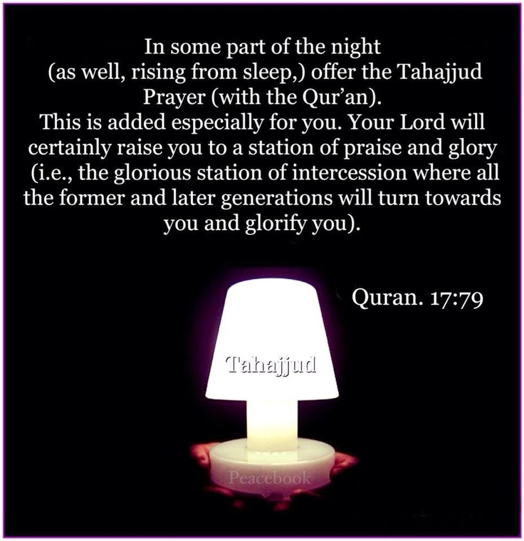 Tahajjud: Qur'an Al isra 17:79:  And in some parts of the night (also) offer the Tahajjud (with the Qur'an), as an additional prayer for you. It may be that your Lord will raise you to Maqaman Mahmuda (a station of praise and glory, i.e. the highest degree in Paradise!).