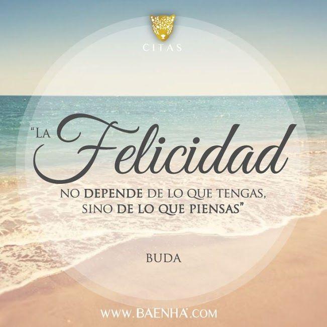 La felicidad es un estado interno, por lo que depende de lo que tengas dentro. Piensa negativamente y obtendrás sufrimiento, dice el Budismo, piensa positivamente y obtendrás felicidad.