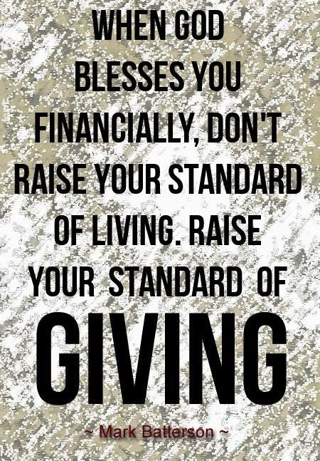 When God blesses you financially, don't raise your standard of living. Raise your standard of giving ~~I Love Jesus Christ