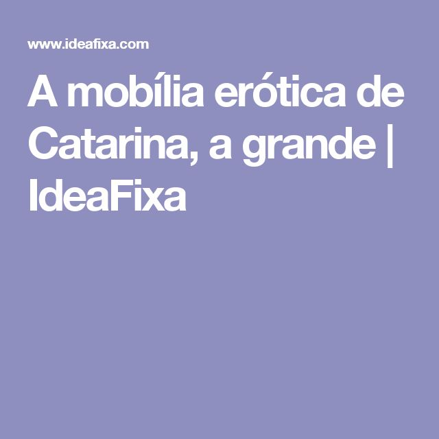 A mob lia er tica de catarina a grande ideafixa for Mobilia internet