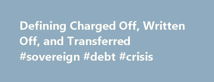 Defining Charged Off, Written Off, and Transferred #sovereign #debt #crisis http://debt.nef2.com/defining-charged-off-written-off-and-transferred-sovereign-debt-crisis/  #write off debt # Defining Charged Off, Written Off, and Transferred Dear CPL, Your question touches three important terms to understand in the context of a credit report. They are fairly self explanatory. Charged off and written off mean the same thing. A charged off or written off debt is a debt that has become seriously…
