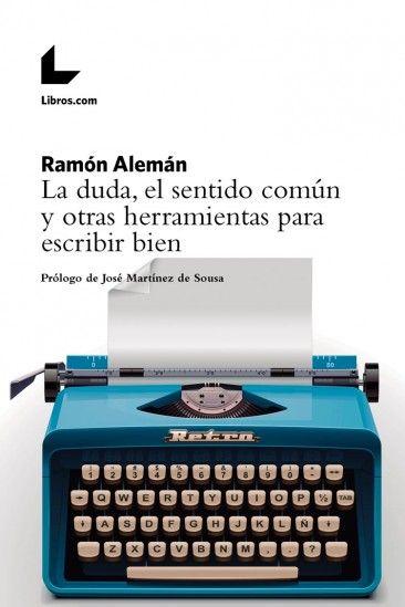 """Alemán, Ramón.""""La duda, el sentido común y otras herramientas para escribir bien"""". Madrid: Libros.com, 2017. Encuentra este libro en la 5ª planta: 806.0ALE"""