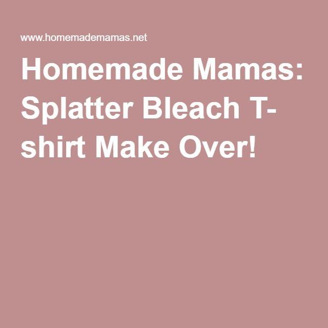 Homemade Mamas: Splatter Bleach T- shirt Make Over!