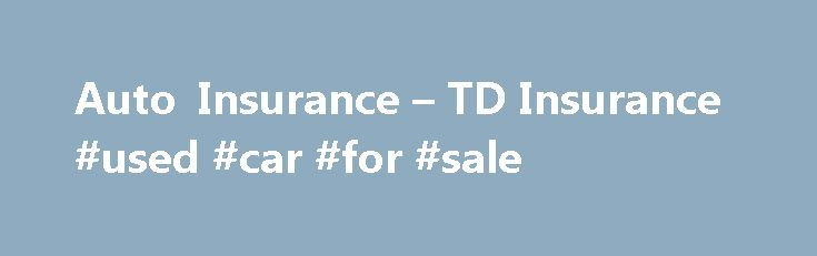 Auto Insurance – TD Insurance #used #car #for #sale http://spain.remmont.com/auto-insurance-td-insurance-used-car-for-sale/  #temporary auto insurance # Accident benefits coverage (not applicable in Québec) Accident Benefits Coverage provides for you and your family if you are injured or killed in an automobile accident. Accident Benefits provide income replacement for persons who have lost income as well as: payments to non-earners who are not able to carry on a normal life; payment of care…