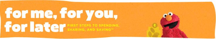 """""""For Me, for You, for Later: First Steps to Spending, Sharing, and Saving"""" is a bilingual multimedia program created to help families share experiences in developing financial basics that will impact their children now and in the future. Try it with your kids at sesamestreet.org/save."""