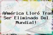 http://tecnoautos.com/wp-content/uploads/imagenes/tendencias/thumbs/america-lloro-tras-ser-eliminado-del-mundial.jpg Fox Sports. ¡América lloró tras ser eliminado del Mundial!, Enlaces, Imágenes, Videos y Tweets - http://tecnoautos.com/actualidad/fox-sports-america-lloro-tras-ser-eliminado-del-mundial/