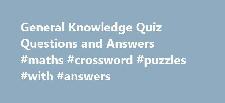 General Knowledge Quiz Questions and Answers #maths #crossword #puzzles #with #answers http://health.nef2.com/general-knowledge-quiz-questions-and-answers-maths-crossword-puzzles-with-answers/  #quiz questions and answers # General Knowledge Quiz Questions and Answers Please forward this information to your friends, especially those with kids as these general knowledge questions are generally asked by kids to their parents. Have you enjoyed learning from these general knowledge questions…