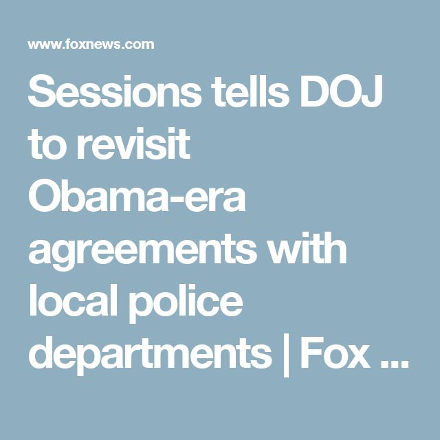 Sessions tells DOJ to revisit Obama-era agreements with local police departments | Fox News