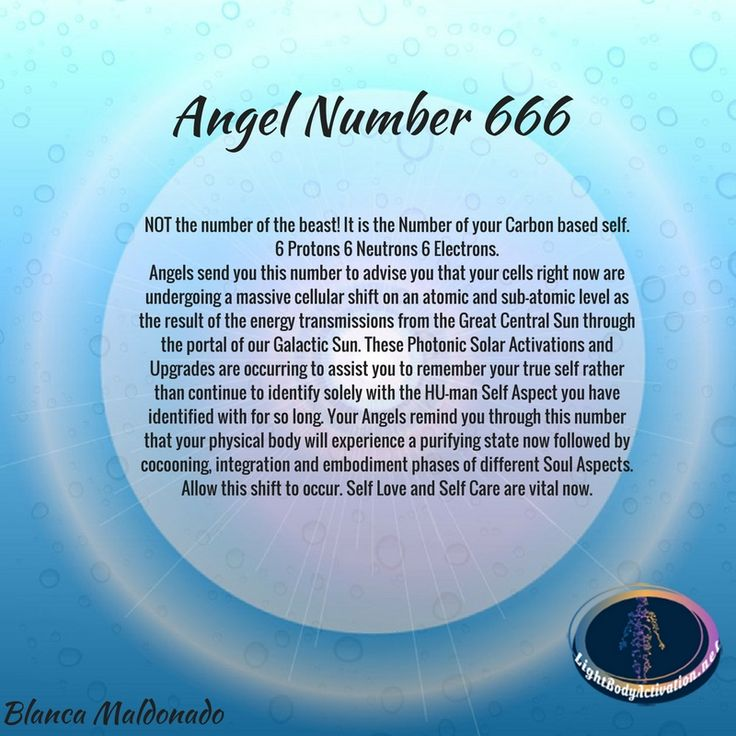 Angel Number 666 is NOT the number of the beast! It is the Number of your Carbon based self. 6 Protons 6 Neutrons 6 Electrons. Angels send you this number to advise you that your cells right now are undergoing a massive cellular shift on an atomic and sub-atomic level as the result of the energy transmissions from the Great Central Sun through the portal of our Galactic Sun. These Photonic Solar Activations and Upgrades are occurring to assist you to remember your true self.