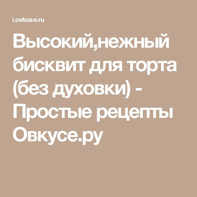 Высокий,нежный бисквит для торта (без духовки) - Простые рецепты Овкусе.ру