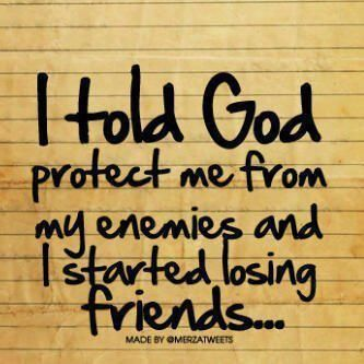 """I asked God to protect me from my enemies and I started losing """"friends""""."""