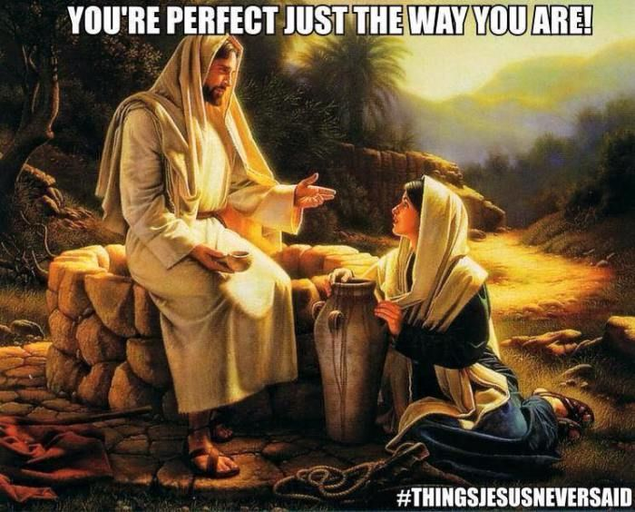 You're perfect just the way you are #THINGSJESUSNEVERSAID