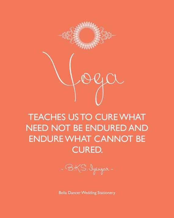 """""""Yoga teaches us to cure what need not be endured and endure what cannot be cured. ~B.K.S. Iyengar~"""