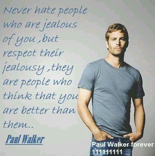 NEVER HATE PEOPLE WHO ARE JEALOUS OF YOU, BUT RESPECT THEIR JEALOUSY, THEY ARE PEOPLE WHO THINK THAT YOU ARE BETTER THAN THEM.. - PAUL WALKER
