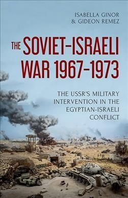 The Soviet-israeli War 1967-1973: The Ussr's Military Intervention in the Egyptian-israeli Conflict
