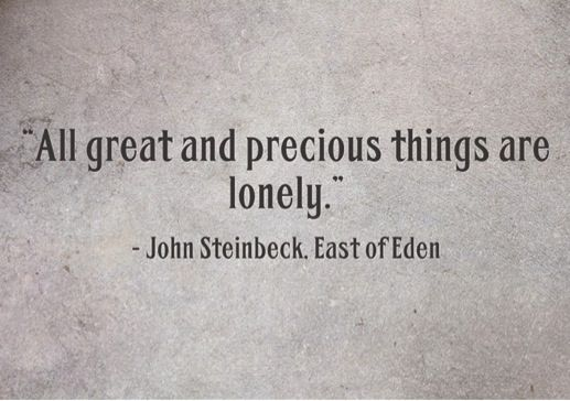 """All great and precious things are lonely."" East of Eden by John Steinbeck (1902-1968) #johnsteinbeck"