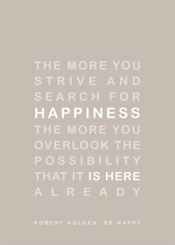 words to live by - The more you strive and search for happiness, the more you overlook the possibility that it is here already.