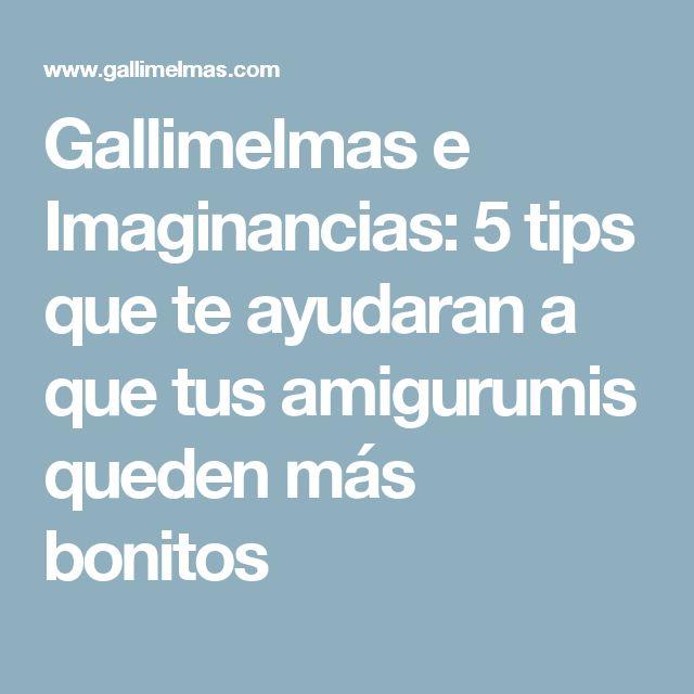 Gallimelmas e Imaginancias: 5 tips que te ayudaran a que tus amigurumis queden más bonitos