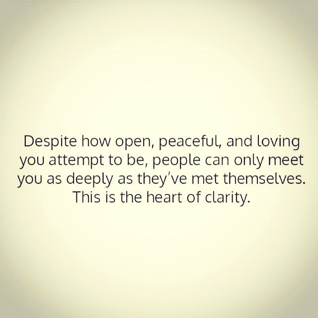 Despite how open, peaceful, and loving you attempt to be, people can only meet you as deeply as they've met themselves. This is the heart of clarity.