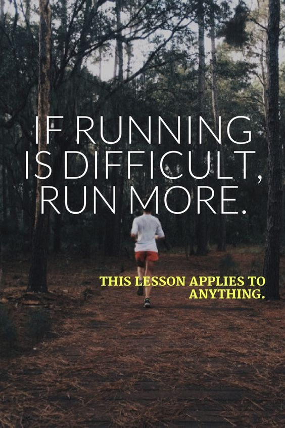 If running is difficult, run more. This lesson applies to anything.
