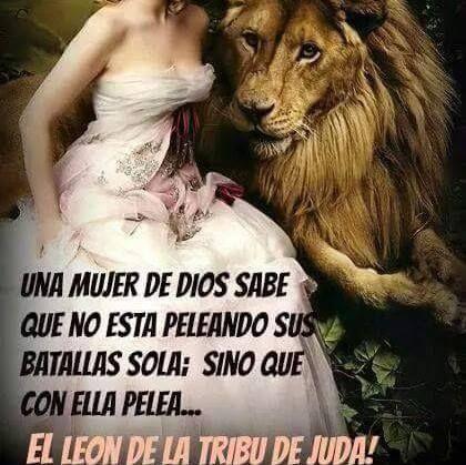 una mujer de DIOS sabe que no esta peleando sus batallas sola,; sino que con ella pelea EL LEÓN DE JUDA...