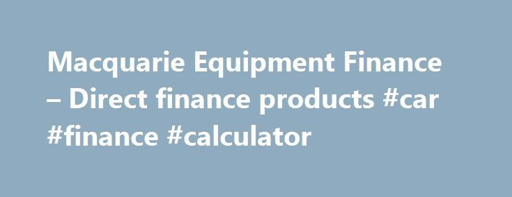 Macquarie Equipment Finance – Direct finance products #car #finance #calculator http://finances.nef2.com/macquarie-equipment-finance-direct-finance-products-car-finance-calculator/  #direct finance # Financial products © Macquarie Group Limited Macquarie Equipment Finance is a business unit of the Macquarie Group. This information is a general description of the Macquarie Group only. Before acting on any information, you should consider the appropriateness of it having regard to your…
