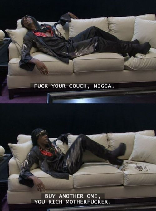 FUCK YO COUCH NIGGA, FUCK YO COUCH!  I miss Dave Chappelle and Charlie Murphy!
