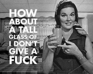 How about a tall glass of I don't give a fuck.: Fucking, Laughing, Quotes, Life Mottos, Tall Glasses, Funny Girls, Drinks, New Years, Vintage Image