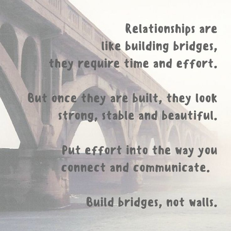 Build bridges in your relationships, not walls.